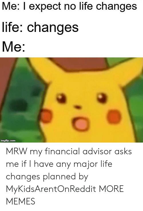 MRW: Me: I expect no life changes  life: changes  Me:  imgflip.com MRW my financial advisor asks me if I have any major life changes planned by MyKidsArentOnReddit MORE MEMES