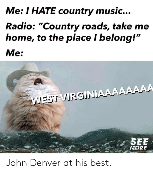 """Country Roads: Me: I HATE country music...  Radio: """"Country roads, take me  home, to the place I belong!""""  Me:  WEST VIRGINIAAAAAAAA  SEE  MORE John Denver at his best."""
