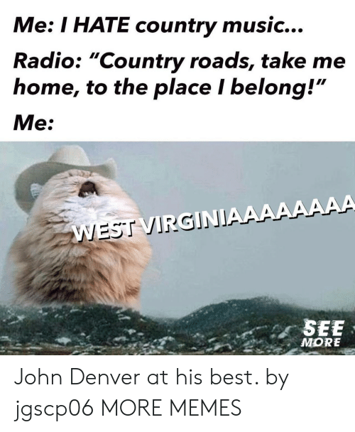 """Country Roads: Me: I HATE country music...  Radio: """"Country roads, take me  home, to the place I belong!""""  Me:  WEST VIRGINIAAAAAAAA  SEE  MORE John Denver at his best. by jgscp06 MORE MEMES"""