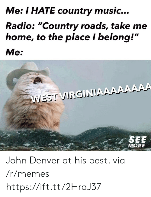 """Country Roads: Me: I HATE country music...  Radio: """"Country roads, take me  home, to the place I belong!""""  Me:  WEST VIRGINIAAAAAAAA  SEE  MORE John Denver at his best. via /r/memes https://ift.tt/2HraJ37"""