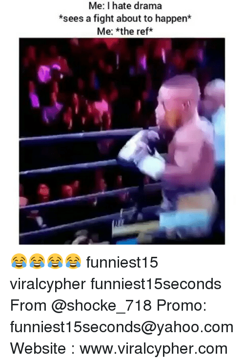 Funny, Yahoo, and yahoo.com: Me: I hate drama  *sees a fight about to happen*  Me: *the ref 😂😂😂😂 funniest15 viralcypher funniest15seconds From @shocke_718 Promo: funniest15seconds@yahoo.com Website : www.viralcypher.com