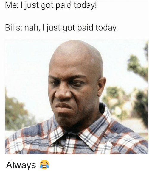 Memes, Today, and Bills: Me: I just got paid today!  Bills: nah, I just got paid today.  01 Always 😂