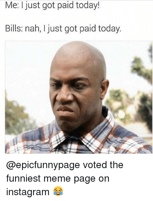 Funny, Instagram, and Meme: Me:I just got paid today!  Bills: nah, I just got paid today. @epicfunnypage voted the funniest meme page on instagram 😂