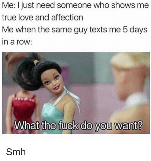 Funny, Love, and Smh: Me: I just need someone who shows mee  true love and affection  Me when the same guy texts me 5 days  in a roW:  What the fuck do you want? Smh
