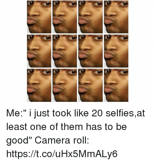 """Funny, Camera, and Good: Me:"""" i just took like 20 selfies,at least one of them has to be good"""" Camera roll: https://t.co/uHx5MmALy6"""