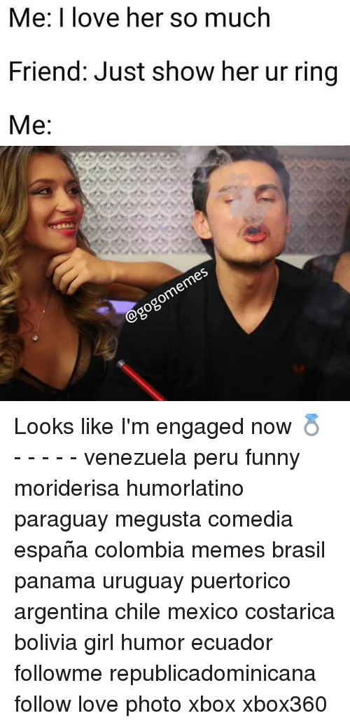 Megusta: Me: I love her so much  Friend: Just show her ur ring  Me: Looks like I'm engaged now 💍 - - - - - venezuela peru funny moriderisa humorlatino paraguay megusta comedia españa colombia memes brasil panama uruguay puertorico argentina chile mexico costarica bolivia girl humor ecuador followme republicadominicana follow love photo xbox xbox360