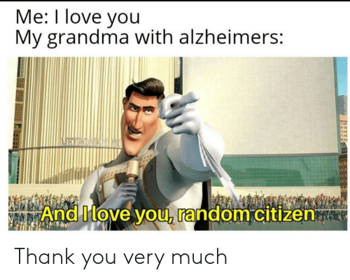 citizen: Me: I love you  My grandma with alzheimers:  BIRONANIM  And Move you, random citizen Thank you very much