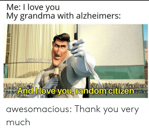 citizen: Me: I love you  My grandma with alzheimers:  BIRONANIM  And Move you, random citizen awesomacious:  Thank you very much