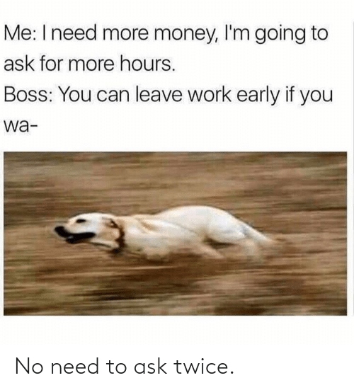 More Money: Me: I need more money, l'm going to  ask for more hours.  Boss: You can leave work early if you  wa- No need to ask twice.