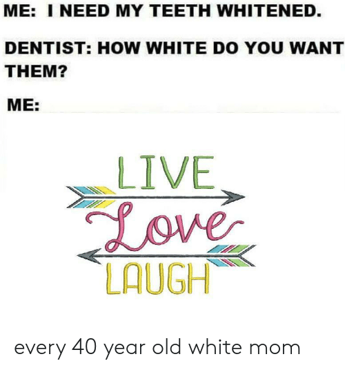 Love, Live, and White: ME: I NEED MY TEETH WHITENED.  DENTIST: HOW WHITE DO YOU WANT  THEM?  ME:  LIVE  Love  LAUGH every 40 year old white mom
