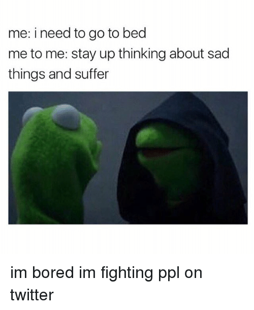 Girl Memes, Ppl, and Im Bored: me: i need to go to bed  me to me: stay up thinking about sad  things and suffer im bored im fighting ppl on twitter