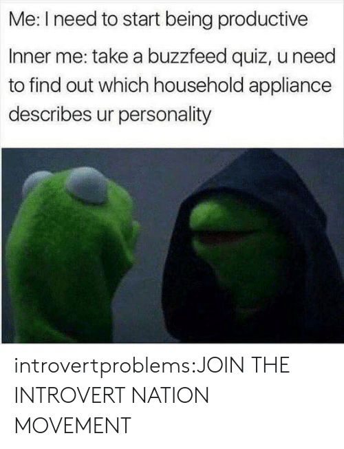 Appliance: Me: I need to start being productive  Inner me: take a buzzfeed quiz, u need  to find out which household appliance  describes ur personality introvertproblems:JOIN THE INTROVERT NATION MOVEMENT