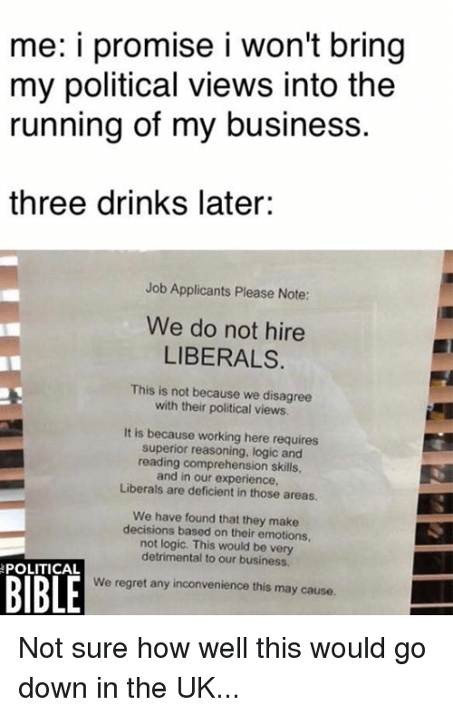 regretful: me: i promise i won't bring  my political views into the  running of my business.  three drinks later:  Job Applicants Please Note:  We do not hire  LIBERALS.  This is not because we disagree  with their political views  It is because working here requires  superior reasoning, logic and  reading comprehension skills  and in our experience,  Liberals are deficient in those areas  We have found that they make  decisions based on their emotions,  not logic. This would be very  detrimental to our business.  BIBLE  POLITICAL  We regret any inconvenience this may cause. Not sure how well this would go down in the UK...