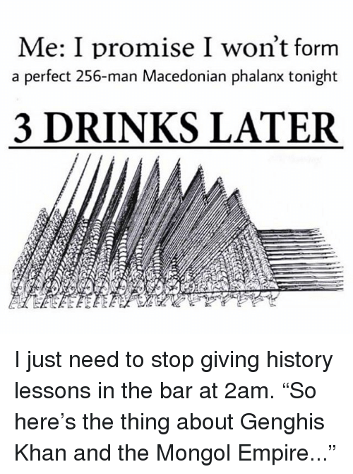 "Empire, Memes, and History: Me: I promise I won't forrm  a perfect 256-man Macedonian phalanx tonight  3 DRINKS LATER I just need to stop giving history lessons in the bar at 2am. ""So here's the thing about Genghis Khan and the Mongol Empire..."""