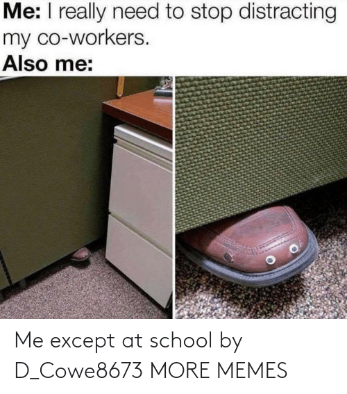 Workers: Me: I really need to stop distracting  my co-workers.  Also me: Me except at school by D_Cowe8673 MORE MEMES