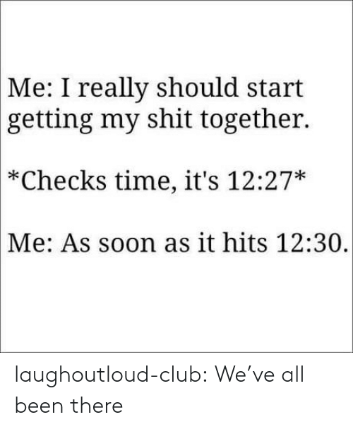 Club, Shit, and Soon...: Me: I really should start  getting my shit together.  *Checks time, it's 12:27*  Me: As soon as it hits 12:30, laughoutloud-club:  We've all been there