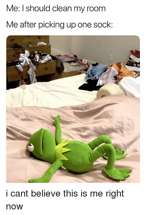 One, Believe, and Now: Me: I should clean my room  Me after picking up one sock i cant believe this is me right now