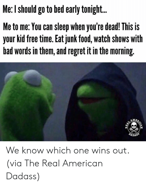 Bad, Dank, and Food: Me: I should go to bed early tonigh...  Me to me: You can sleep when you're dead! This is  your kid free time. Eat junk food, watch shows with  bad words in them, and regret it in the morning.  AM  DADASS  AICAN  REAL We know which one wins out.  (via The Real American Dadass)