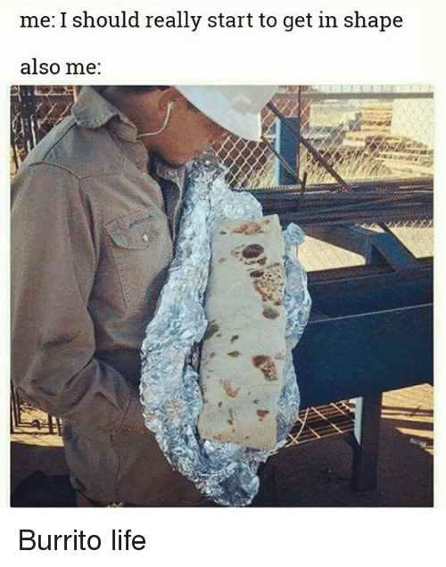 Life, Memes, and 🤖: me: I should really start to get in shape  also me: Burrito life