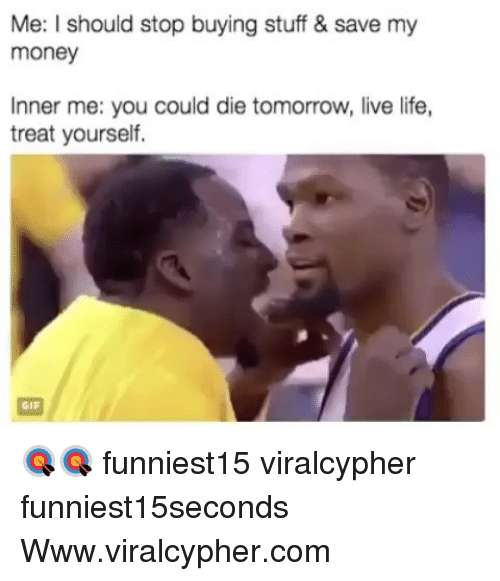 Funny, Gif, and Life: Me: I should stop buying stuff & save my  money  Inner me: you could die tomorrow, live life,  treat yourself.  GIF 🎯🎯 funniest15 viralcypher funniest15seconds Www.viralcypher.com