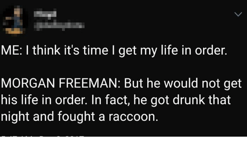 Dank, Drunk, and Life: ME: I think it's time I get my life in order.  MORGAN FREEMAN: But he would not get  his life in order. In fact, he got drunk that  night and fought a raccoon.