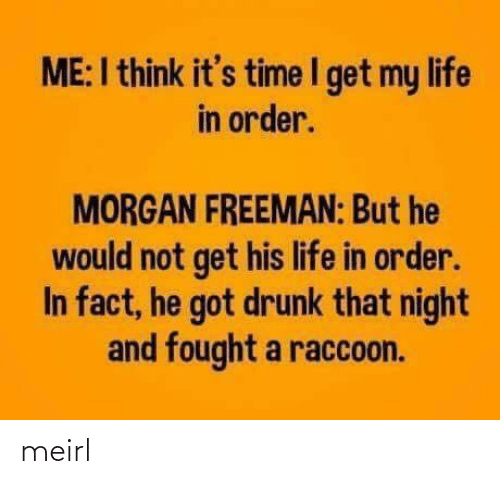 it's time: ME:I think it's time I get my life  in order.  MORGAN FREEMAN: But he  would not get his life in order.  In fact, he got drunk that night  and fought a raccoon. meirl