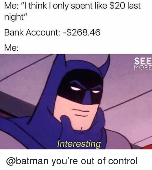 """Batman, Control, and Bank: Me: """"I think l only spent like $20 last  night""""  Bank Account: -$268.46  Me:  SEE  MORE  Interesting @batman you're out of control"""