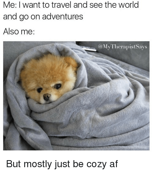 Af, Travel, and World: Me: I want to travel and see the world  and go on adventures  Also me:  @MyTherapistSays But mostly just be cozy af