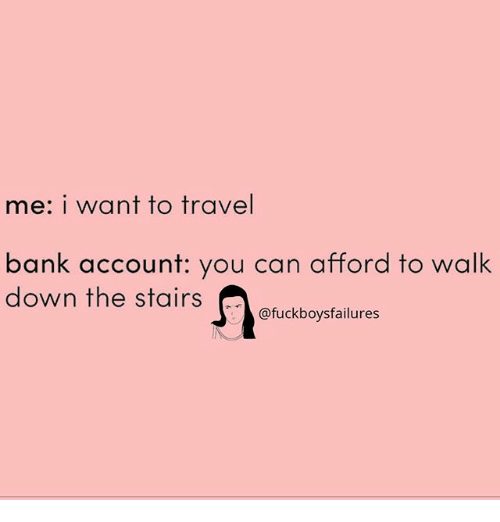 Bank, Travel, and Girl Memes: me: i want to travel  bank account: you can afford to walk  down the stairs  @fuckboysfailures