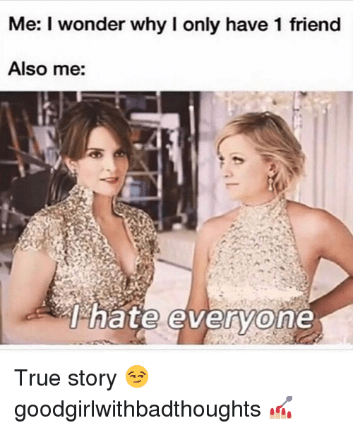 Memes, True, and True Story: Me: I wonder why lI only have 1 friend  Also me:  nate evervone True story 😏 goodgirlwithbadthoughts 💅🏼