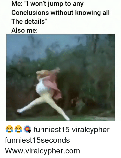 "Funny, All The, and Com: Me: ""I won't jump to any  Conclusions without knowing all  The details""  Also me: 😂😂🎯 funniest15 viralcypher funniest15seconds Www.viralcypher.com"