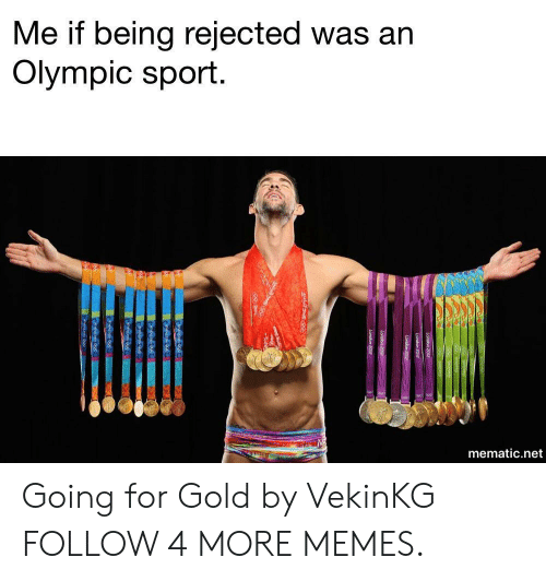 Dank, Memes, and Reddit: Me if being rejected was an  Olympic sport.  mematic.net Going for Gold by VekinKG FOLLOW 4 MORE MEMES.
