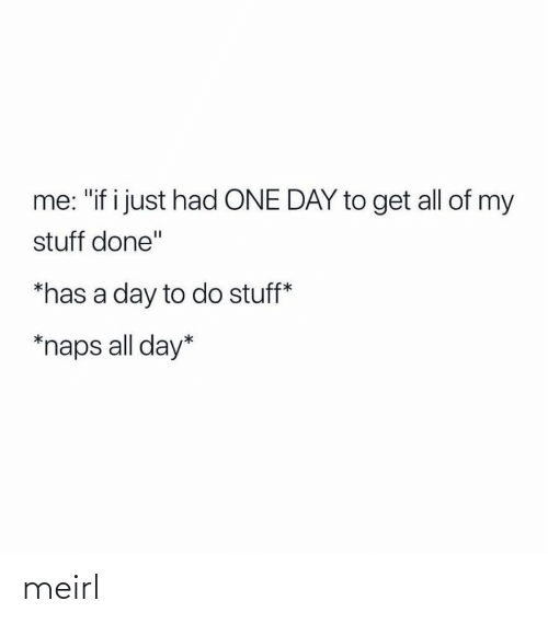 """all day: me: """"if i just had ONE DAY to get all of my  stuff done""""  *has a day to do stuff*  *naps all day* meirl"""