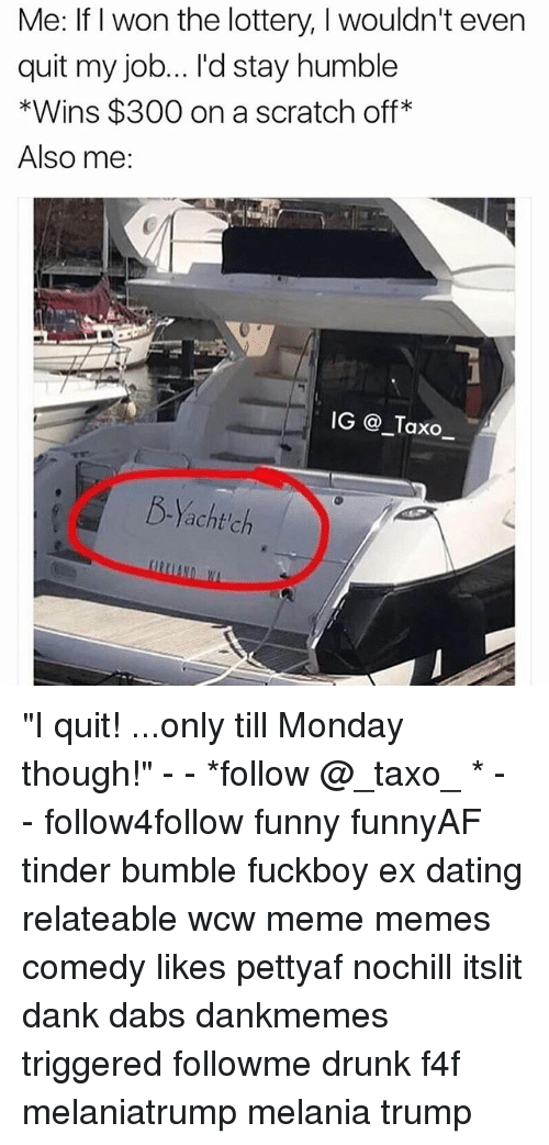 """The Dab, Dank, and Dating: Me: If I won the lottery, I wouldn't even  quit my job... I'd stay humble  *Wins $300 on a scratch off  Also me:  IG _Taxo_  B-Yacht'ch """"I quit! ...only till Monday though!"""" - - *follow @_taxo_ * - - follow4follow funny funnyAF tinder bumble fuckboy ex dating relateable wcw meme memes comedy likes pettyaf nochill itslit dank dabs dankmemes triggered followme drunk f4f melaniatrump melania trump"""