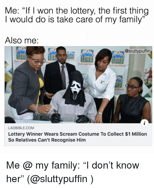 "Family, Lottery, and Scream: Me: ""If I won the lottery, the first thing  I would do is take care of my family""  C0  Also me:  @sluttypuffin  LOTT  OTT LOTTO  LOTTO  LADBIBLE.COM  Lottery Winner Wears Scream Costume To Collect $1 Million  So Relatives Can't Recognise Him Me @ my family: ""I don't know her"" (@sluttypuffin )"