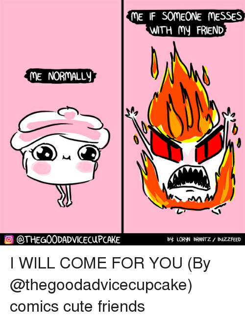 Cute, Friends, and Memes: ME IF SOMEONE MESSES  WITH my FRIEND  ME NORMALLy  O @THEG00DADVICECUPCAKE  B LORyN BRANTZ/ BuZZFEED I WILL COME FOR YOU (By @thegoodadvicecupcake) comics cute friends