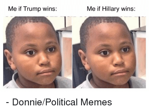 Memes, Trump, and 🤖: Me if Trump wins:  Me if Hillary wins: - Donnie/Political Memes