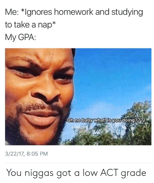 Homework, Got, and Act: Me: *Ignores homework and studying  to take a nap  My GPA:  Oh nobaby whatl is you doing???  0  3/22/17, 8:05 PM You niggas got a low ACT grade