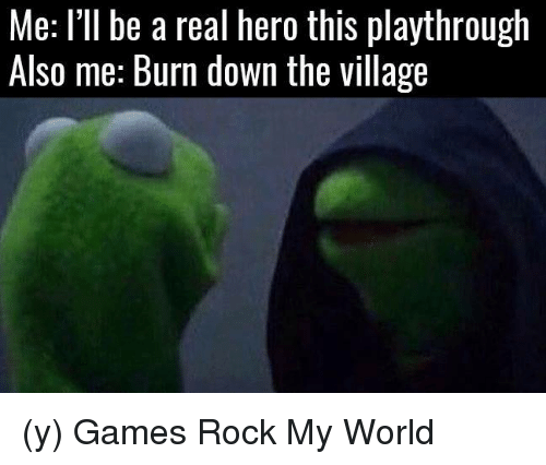 The Villager: Me: I'll be a real hero this playthrough  Als0 me: Burn down the village (y) Games Rock My World