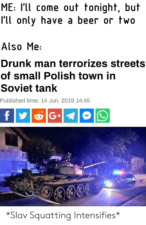 Beer, Drunk, and Streets: ME: I'll come out tonight, but  I'll only have a beer or two  Also Me:  Drunk man terrorizes streets  of small Polish town in  Soviet tank  Published time: 14 Jun, 2019 14:45  G+  0009 *Slav Squatting Intensifies*
