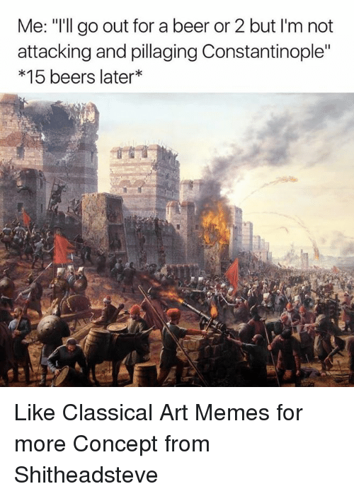 "Beer, Meme, and Memes: Me: ""I'll go out for a beer or 2 but l'm not  attacking and pillaging Constantinople""  15 beers later Like Classical Art Memes for more  Concept from Shitheadsteve"