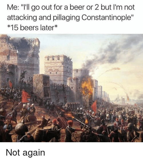 """Beer, Dank Memes, and Constantinople: Me: """"I'll go out for a beer or 2 but I'm not  attacking and pillaging Constantinople""""  *15 beers later Not again"""