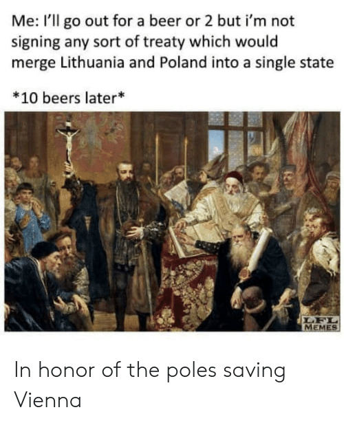 Beer, Memes, and History: Me: I'll go out for a beer or 2 but i'm not  signing any sort of treaty which would  merge Lithuania and Poland into a single state  *10 beers later*  LFL  MEMES In honor of the poles saving Vienna