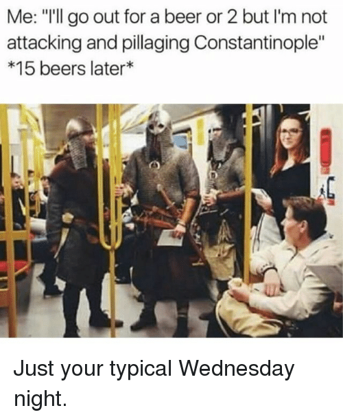 """Wednesday Night: Me: """"I'll go out for a beer or 2 but I'm not  attacking and pillaging Constantinople""""  *15 beers later Just your typical Wednesday night."""