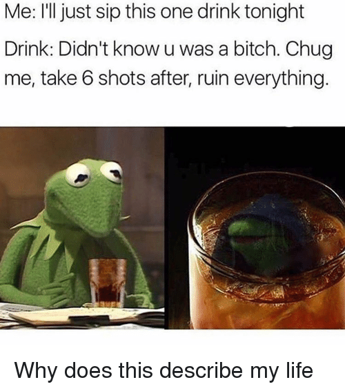 take 6: Me: I'll just sip this one drink tonight  Drink: Didn't know u was a bitch. Chu  me, take 6 shots after, ruin everything Why does this describe my life