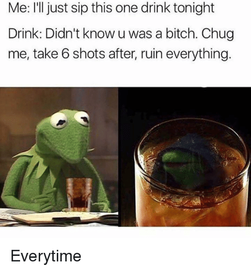 take 6: Me: I'll just sip this one drink tonight  Drink: Didn't know u was a bitch. Chug  me, take 6 shots after, ruin everything. Everytime