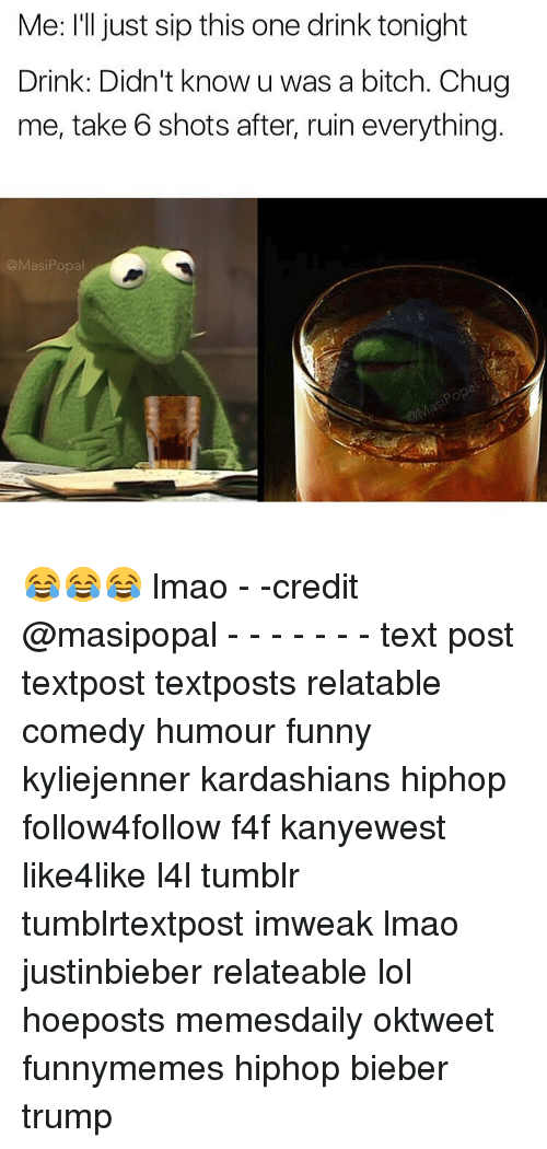 take 6: Me: I'll just sip this one drink tonight  Drink: Didn't know u was a bitch. Chug  me, take 6 shots after, ruin everything  @Masi Popa 😂😂😂 lmao - -credit @masipopal - - - - - - - text post textpost textposts relatable comedy humour funny kyliejenner kardashians hiphop follow4follow f4f kanyewest like4like l4l tumblr tumblrtextpost imweak lmao justinbieber relateable lol hoeposts memesdaily oktweet funnymemes hiphop bieber trump