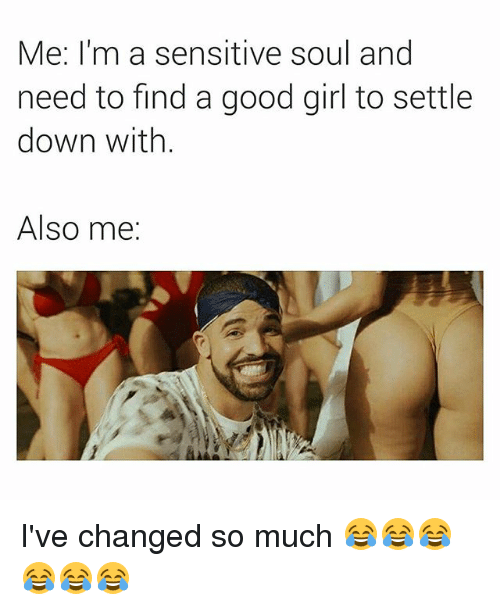 Girl, Good, and Dank Memes: Me: I'm a sensitive soul and  need to find a good girl to settle  down with.  Also me: I've changed so much 😂😂😂😂😂😂