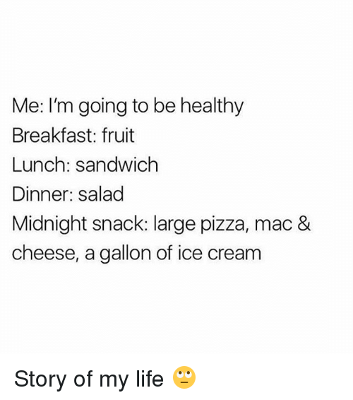 Life, Memes, and Pizza: Me: I'm going to be healthy  Breakfast: fruit  Lunch: sandwich  Dinner: salad  Midnight snack: large pizza, mac &  cheese, a gallon of ice cream Story of my life 🙄