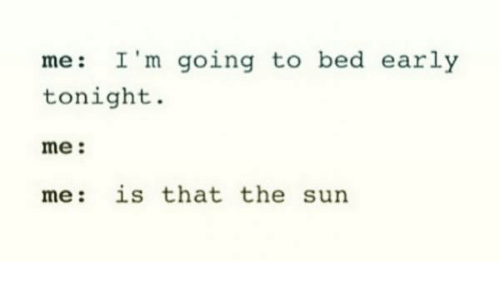 Humans of Tumblr, Sun, and The Sun: me: I'm going to bed early  tonight  me:  me: is that the sun
